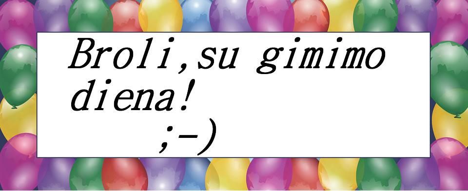 Broli, Sveikinu tave su gimimo diena! Laimės, daug meilės, sveikatos bei pinigų;-*