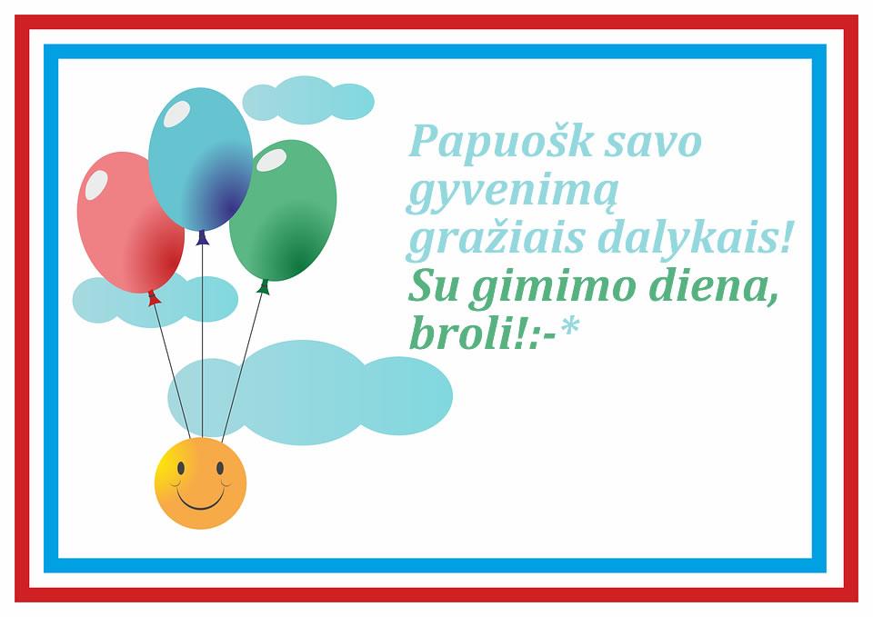 Papuošk savo  gyvenimą gražiais dalykais! Su gimimo diena, broli!:-*